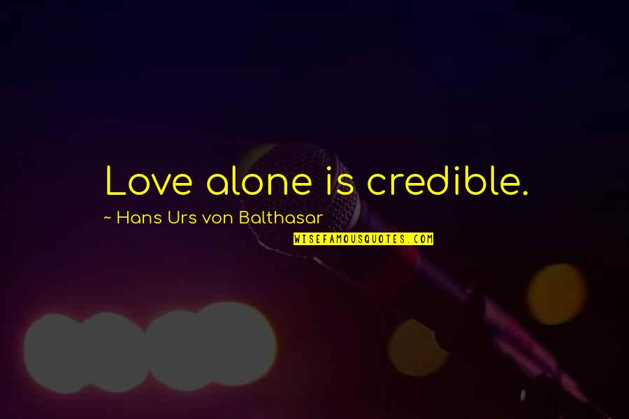 Alone Love Quotes By Hans Urs Von Balthasar: Love alone is credible.