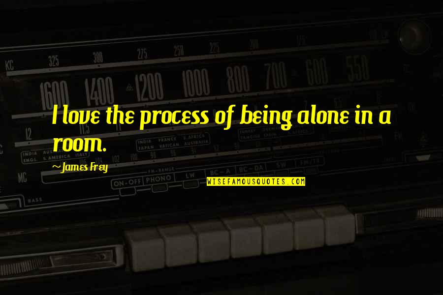 Alone Love Quotes By James Frey: I love the process of being alone in