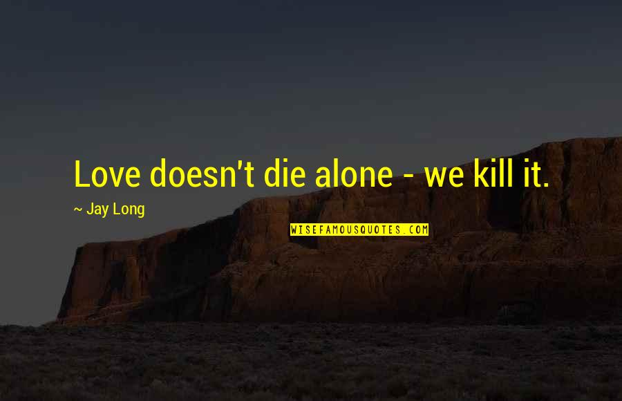 Alone Love Quotes By Jay Long: Love doesn't die alone - we kill it.