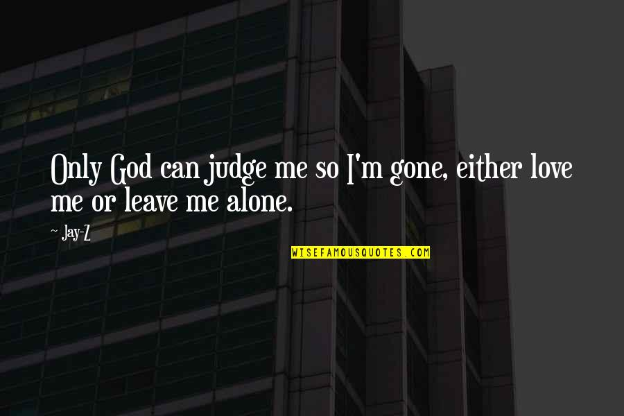 Alone Love Quotes By Jay-Z: Only God can judge me so I'm gone,
