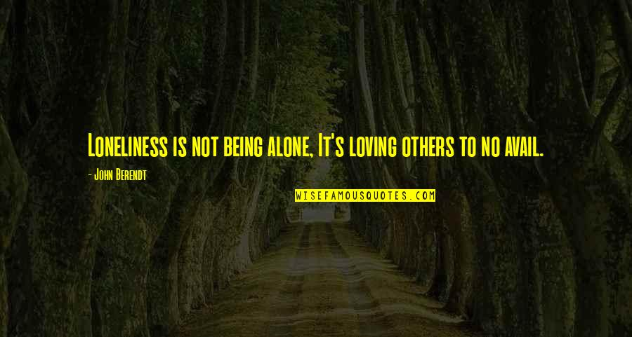 Alone Love Quotes By John Berendt: Loneliness is not being alone, It's loving others