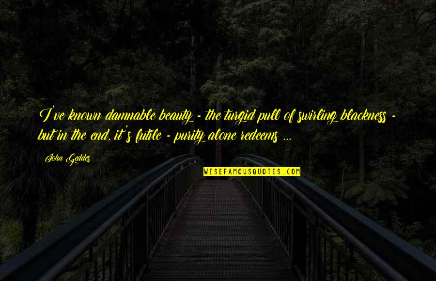 Alone Love Quotes By John Geddes: I've known damnable beauty - the turgid pull