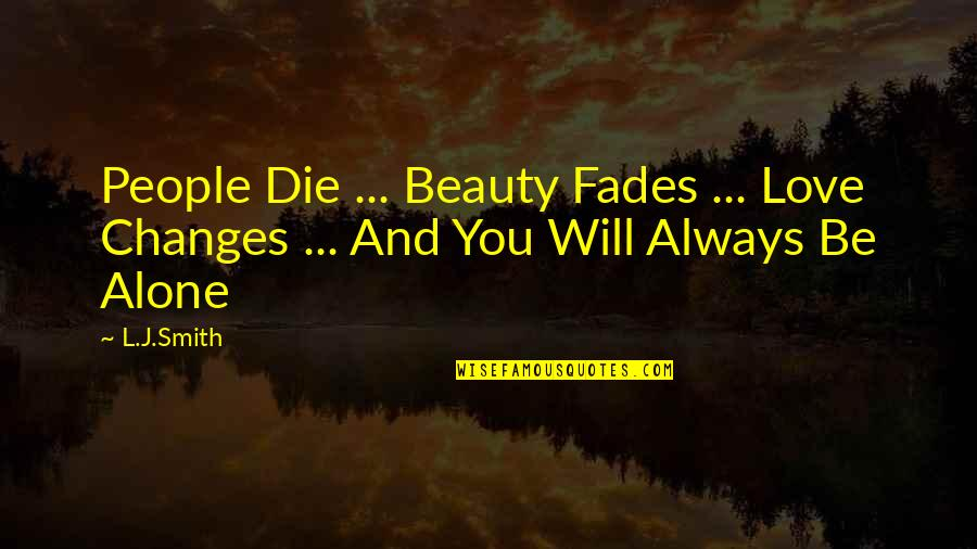 Alone Love Quotes By L.J.Smith: People Die ... Beauty Fades ... Love Changes