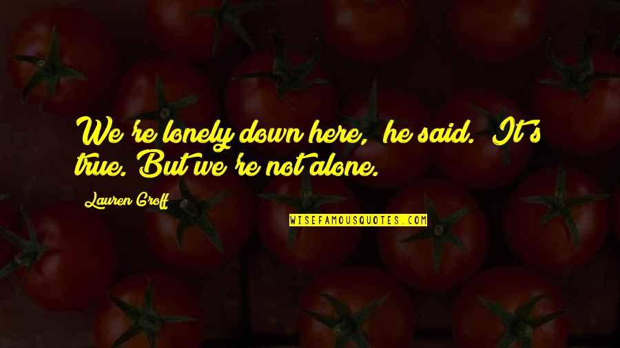 """Alone Love Quotes By Lauren Groff: We're lonely down here,"""" he said. """"It's true."""