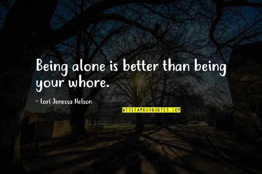 Alone Love Quotes By Lori Jenessa Nelson: Being alone is better than being your whore.