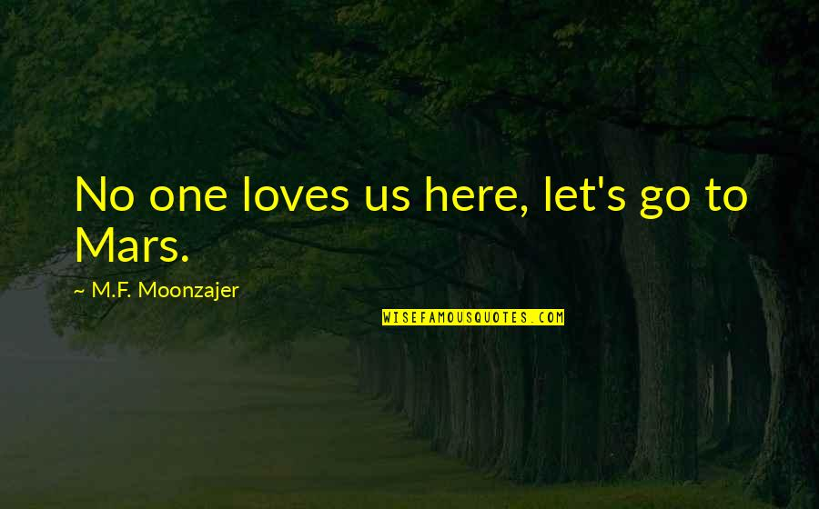 Alone Love Quotes By M.F. Moonzajer: No one loves us here, let's go to