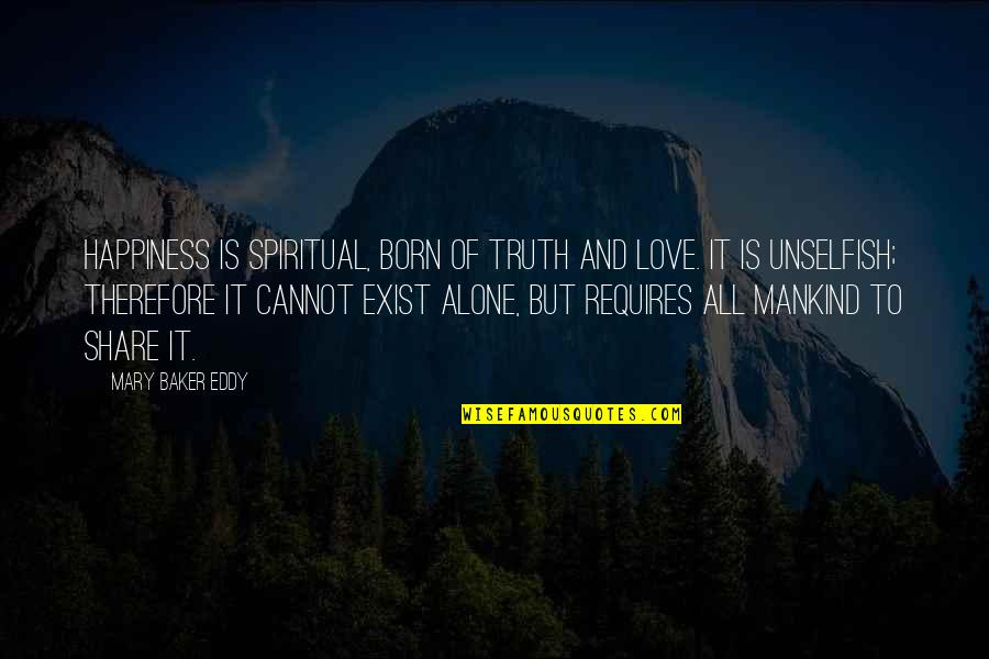 Alone Love Quotes By Mary Baker Eddy: Happiness is spiritual, born of truth and love.