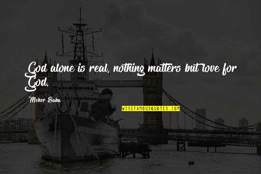 Alone Love Quotes By Meher Baba: God alone is real, nothing matters but love