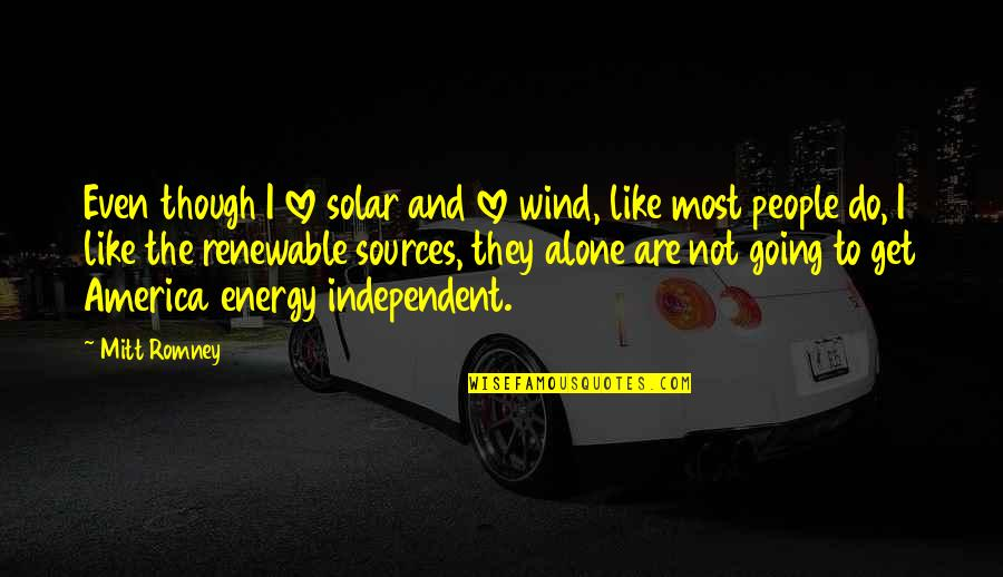 Alone Love Quotes By Mitt Romney: Even though I love solar and love wind,