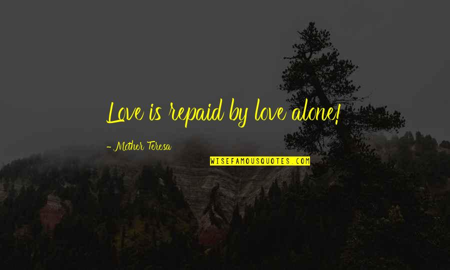 Alone Love Quotes By Mother Teresa: Love is repaid by love alone!