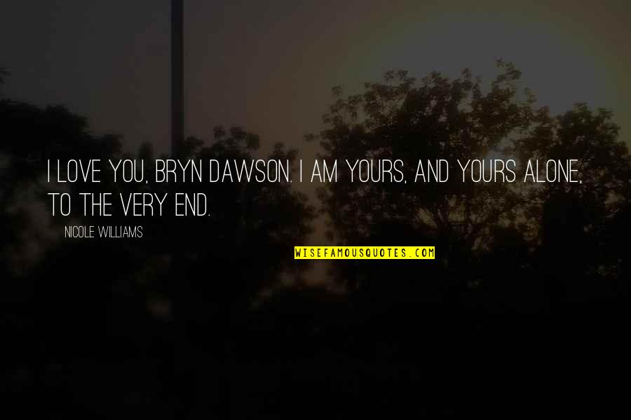 Alone Love Quotes By Nicole Williams: I love you, Bryn Dawson. I am yours,
