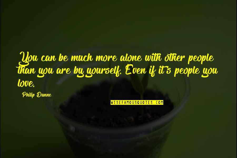 Alone Love Quotes By Philip Dunne: You can be much more alone with other