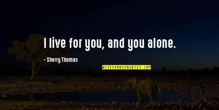 Alone Love Quotes By Sherry Thomas: I live for you, and you alone.