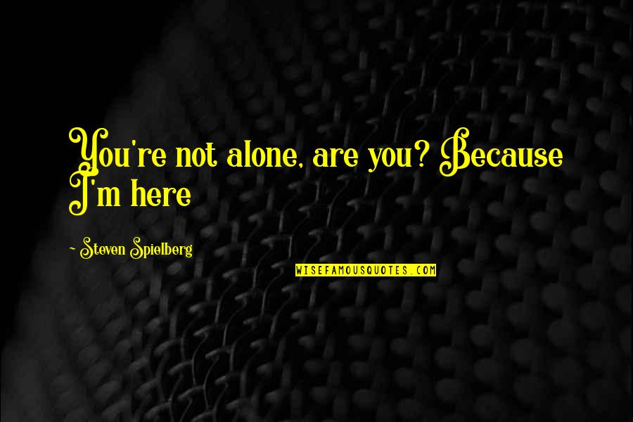 Alone Love Quotes By Steven Spielberg: You're not alone, are you? Because I'm here