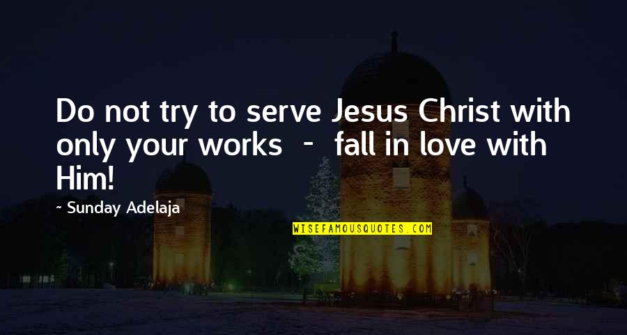 Alone Love Quotes By Sunday Adelaja: Do not try to serve Jesus Christ with
