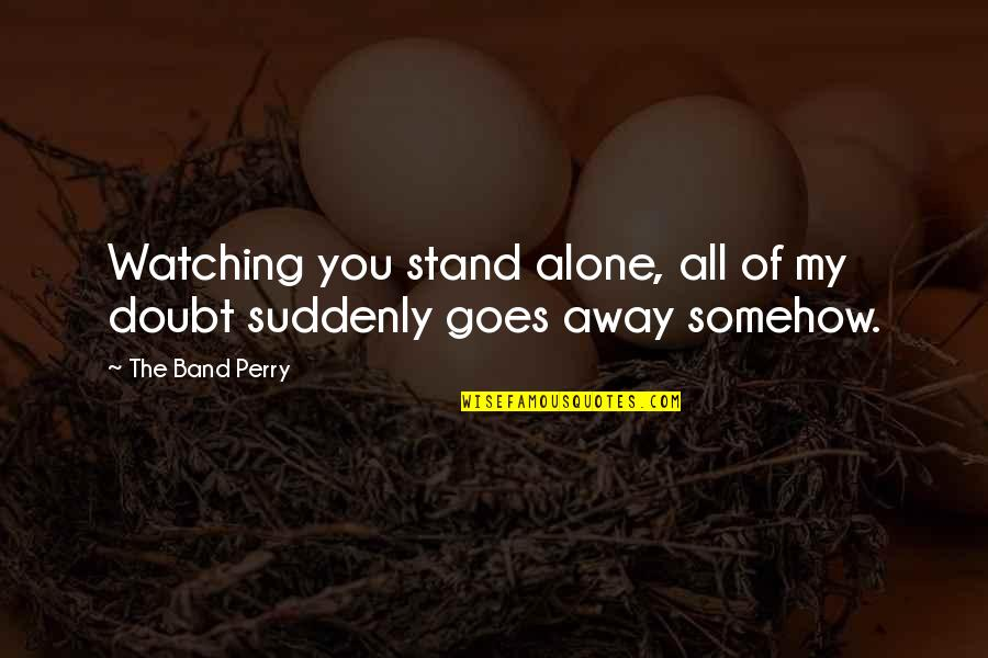 Alone Love Quotes By The Band Perry: Watching you stand alone, all of my doubt
