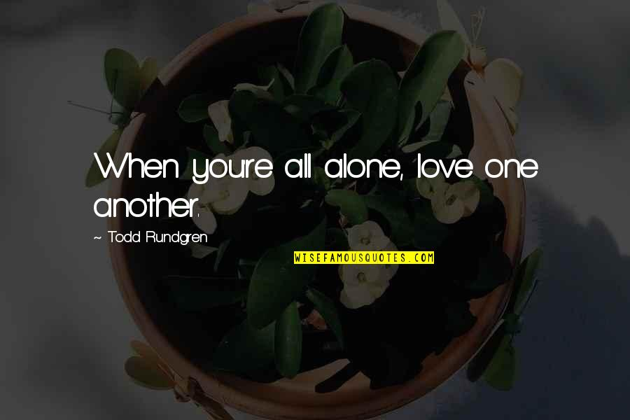 Alone Love Quotes By Todd Rundgren: When you're all alone, love one another.