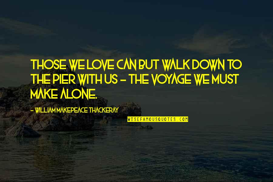 Alone Love Quotes By William Makepeace Thackeray: Those we love can but walk down to