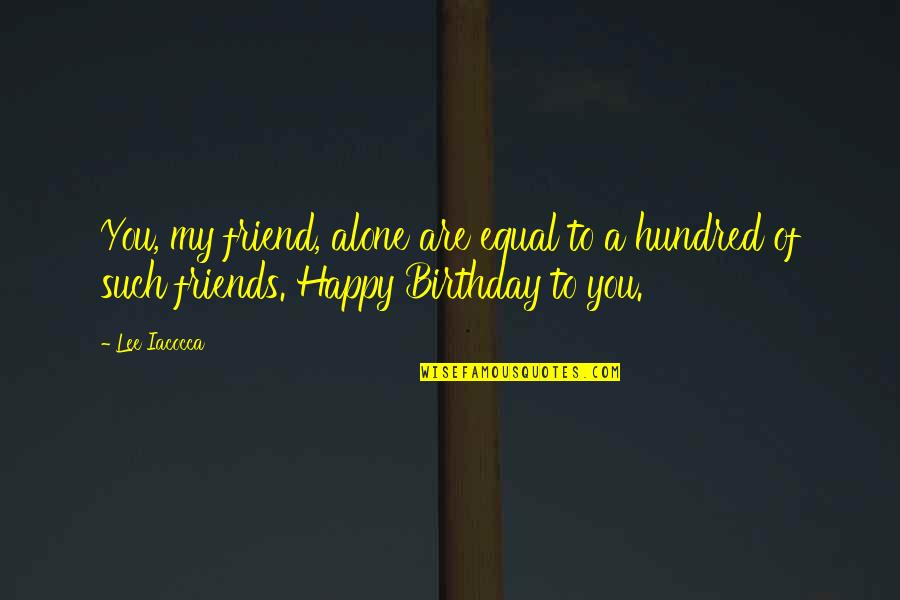 Alone On Your Birthday Quotes By Lee Iacocca: You, my friend, alone are equal to a