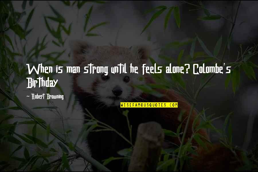 Alone On Your Birthday Quotes By Robert Browning: When is man strong until he feels alone?