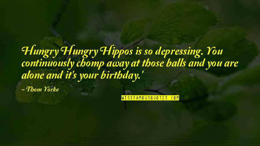 Alone On Your Birthday Quotes By Thom Yorke: Hungry Hungry Hippos is so depressing. You continuously