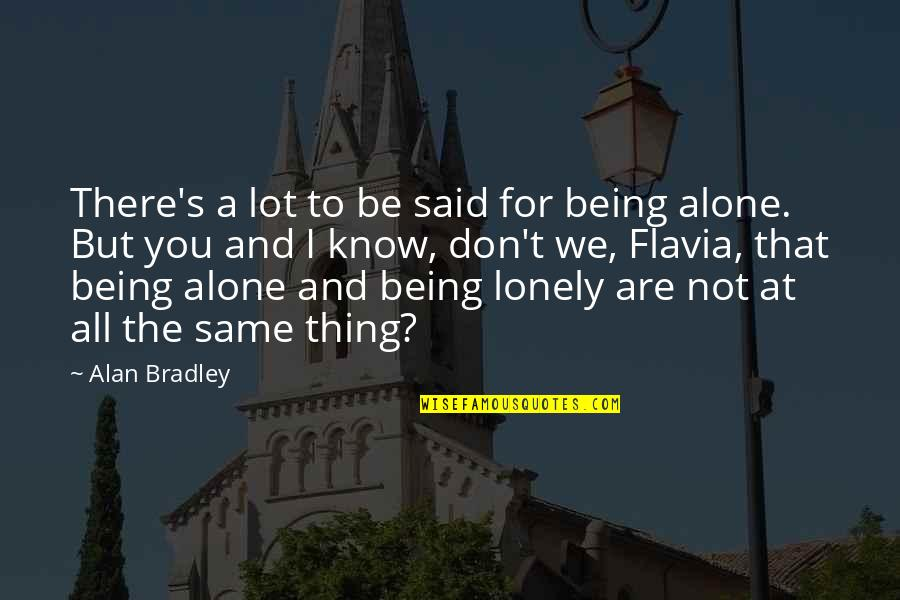 Alone Vs Lonely Quotes By Alan Bradley: There's a lot to be said for being