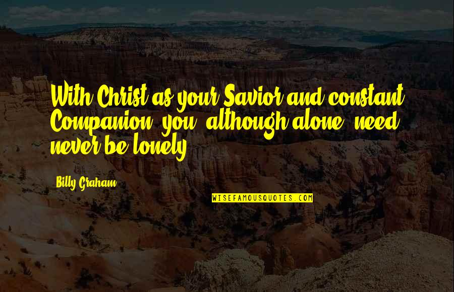 Alone Vs Lonely Quotes By Billy Graham: With Christ as your Savior and constant Companion,