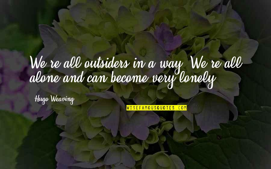 Alone Vs Lonely Quotes By Hugo Weaving: We're all outsiders in a way. We're all