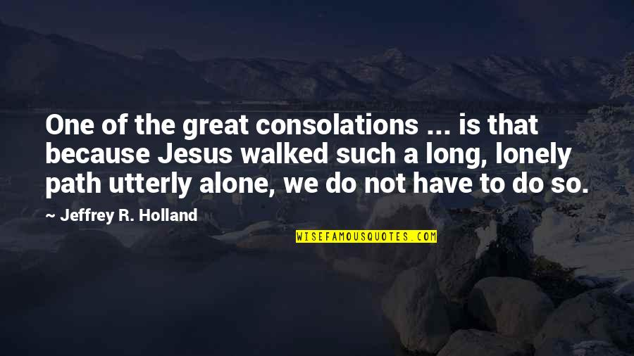 Alone Vs Lonely Quotes By Jeffrey R. Holland: One of the great consolations ... is that