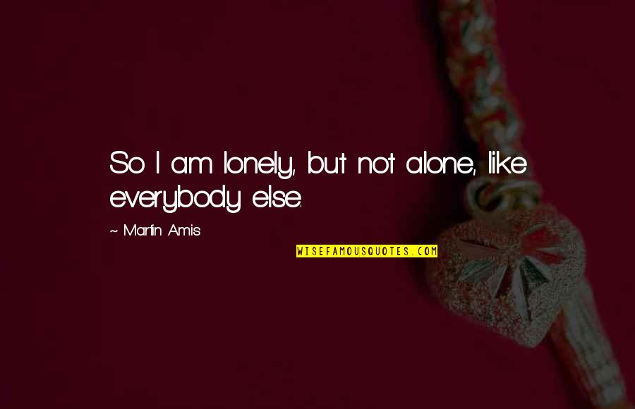 Alone Vs Lonely Quotes By Martin Amis: So I am lonely, but not alone, like