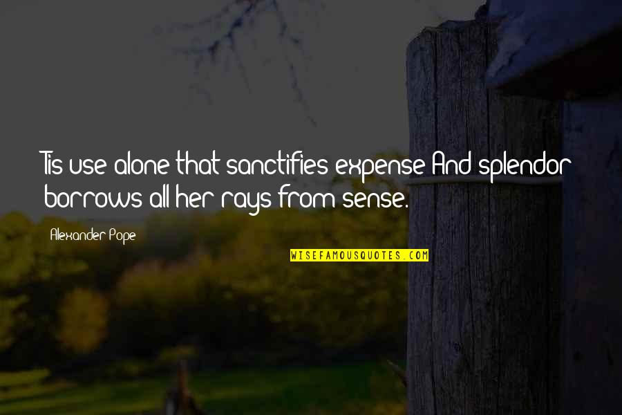 Alone Without Her Quotes By Alexander Pope: Tis use alone that sanctifies expense And splendor