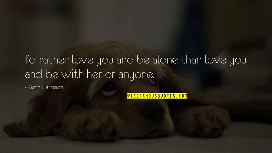 Alone Without Her Quotes By Beth Harbison: I'd rather love you and be alone than