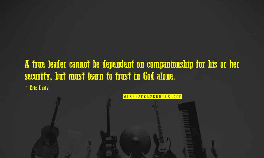 Alone Without Her Quotes By Eric Ludy: A true leader cannot be dependent on companionship