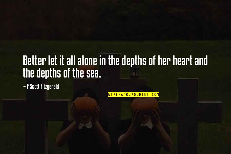 Alone Without Her Quotes By F Scott Fitzgerald: Better let it all alone in the depths