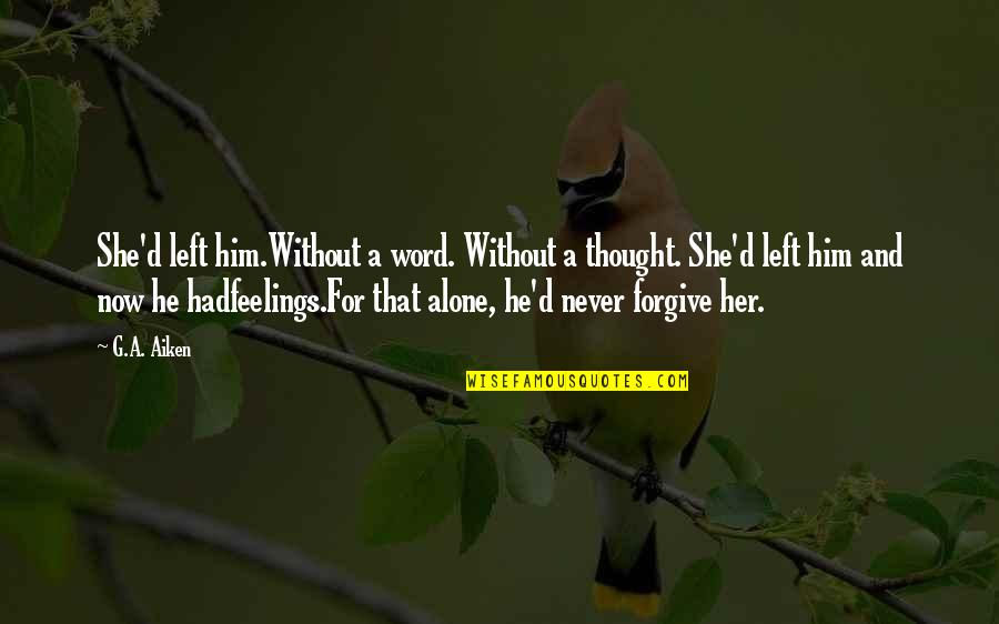 Alone Without Her Quotes By G.A. Aiken: She'd left him.Without a word. Without a thought.