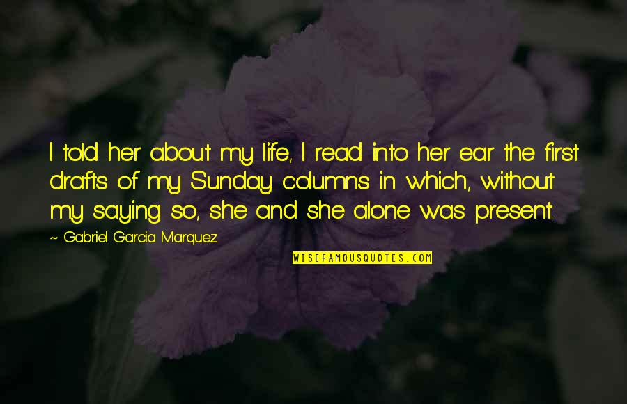 Alone Without Her Quotes By Gabriel Garcia Marquez: I told her about my life, I read