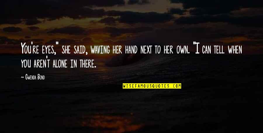 """Alone Without Her Quotes By Gwenda Bond: You're eyes,"""" she said, waving her hand next"""