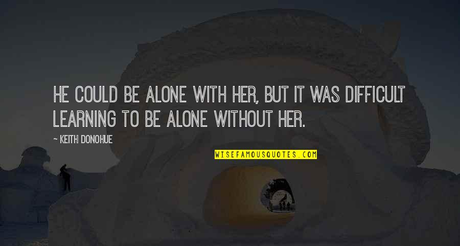 Alone Without Her Quotes By Keith Donohue: He could be alone with her, but it