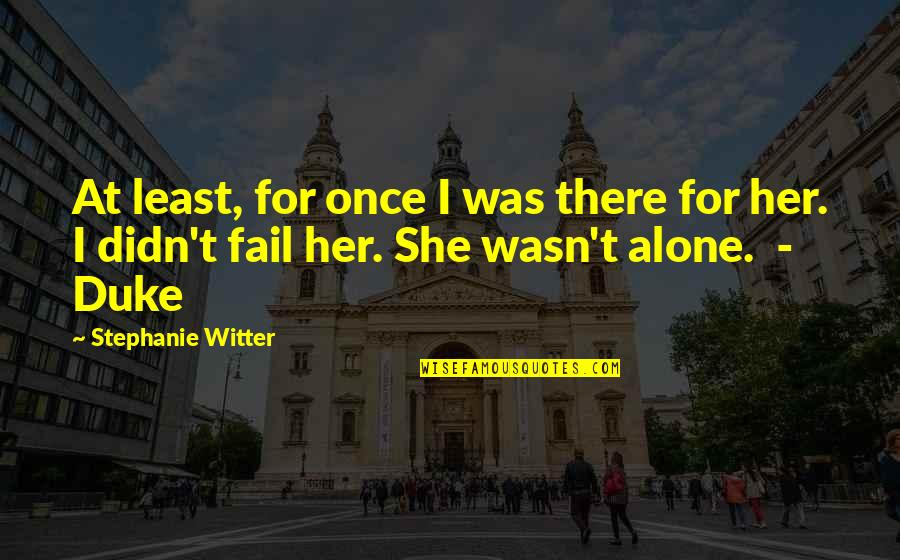 Alone Without Her Quotes By Stephanie Witter: At least, for once I was there for