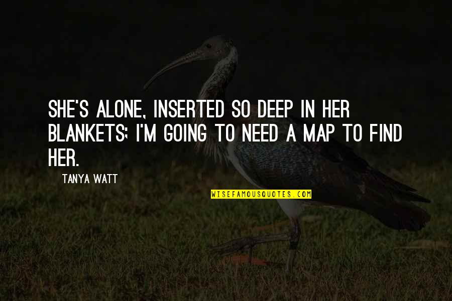 Alone Without Her Quotes By Tanya Watt: She's alone, Inserted so deep in her blankets;