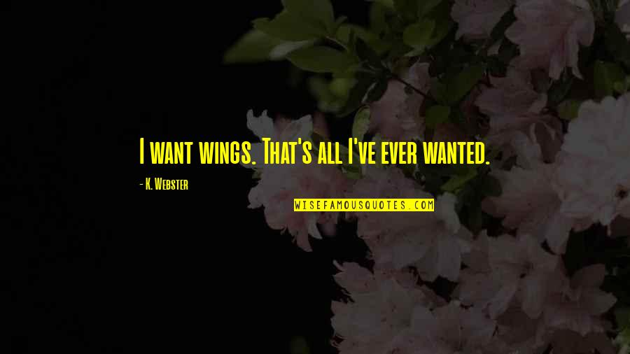 Alpha And Omega Love Quotes By K. Webster: I want wings. That's all I've ever wanted.