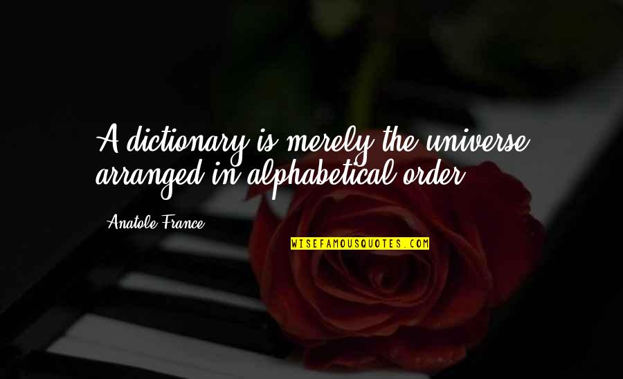 Alphabetical Quotes By Anatole France: A dictionary is merely the universe arranged in