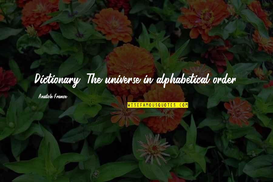 Alphabetical Quotes By Anatole France: Dictionary: The universe in alphabetical order.