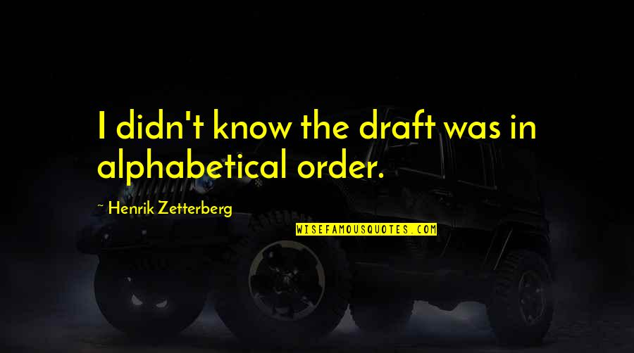 Alphabetical Quotes By Henrik Zetterberg: I didn't know the draft was in alphabetical