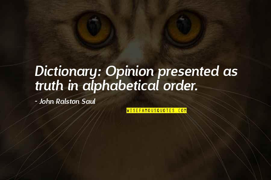 Alphabetical Quotes By John Ralston Saul: Dictionary: Opinion presented as truth in alphabetical order.