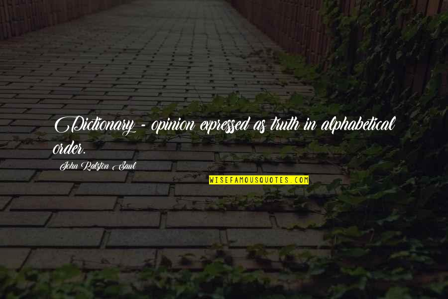 Alphabetical Quotes By John Ralston Saul: Dictionary - opinion expressed as truth in alphabetical