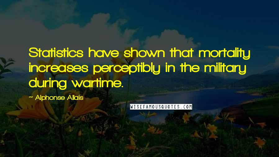 Alphonse Allais quotes: Statistics have shown that mortality increases perceptibly in the military during wartime.