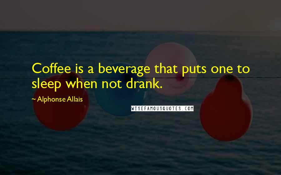 Alphonse Allais quotes: Coffee is a beverage that puts one to sleep when not drank.