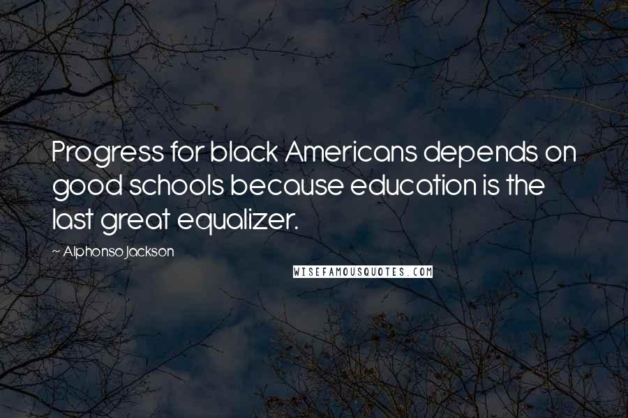 Alphonso Jackson quotes: Progress for black Americans depends on good schools because education is the last great equalizer.