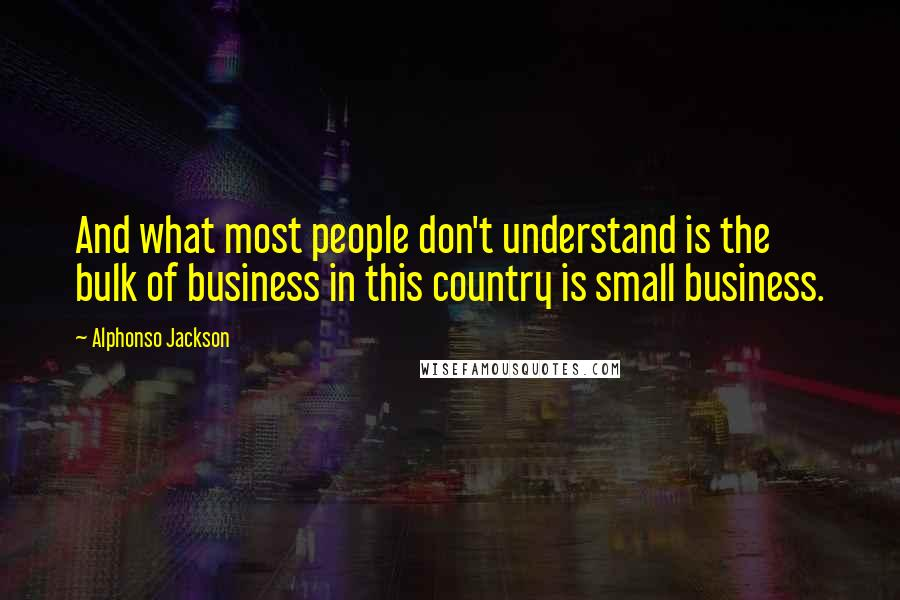 Alphonso Jackson quotes: And what most people don't understand is the bulk of business in this country is small business.